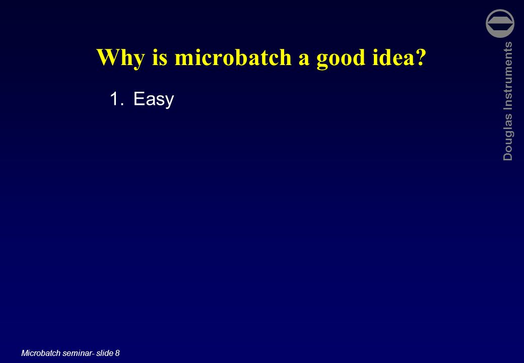 Douglas Instruments Microbatch seminar- slide 8 Why is microbatch a good idea? 1.Easy