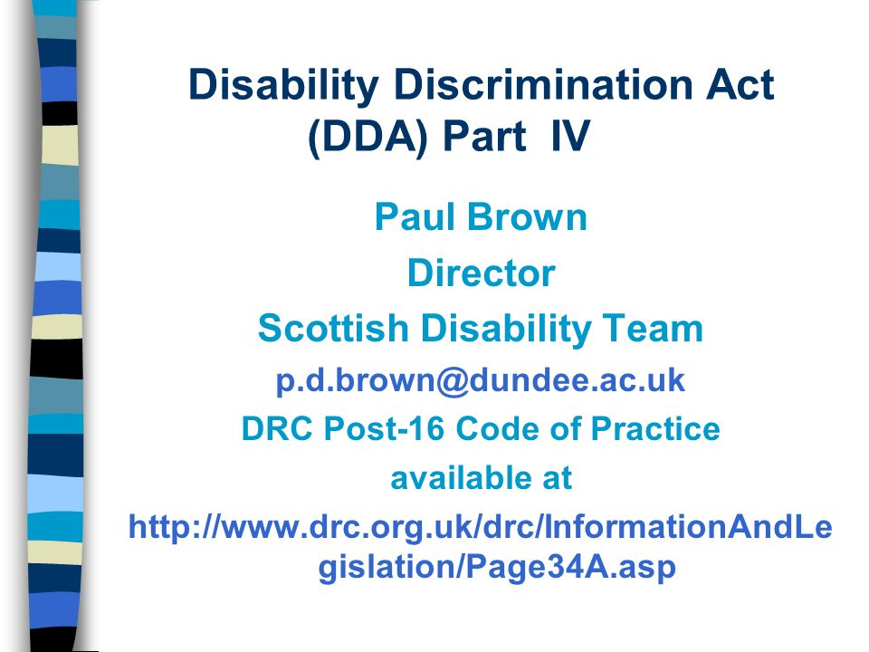 Disability Discrimination Act (DDA) Part IV Paul Brown Director Scottish Disability Team p.d.brown@dundee.ac.uk DRC Post-16 Code of Practice available at http://www.drc.org.uk/drc/InformationAndLe gislation/Page34A.asp