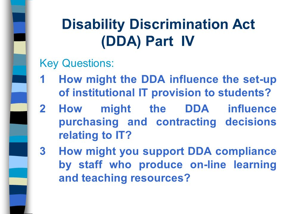 Disability Discrimination Act (DDA) Part IV Key Questions: 1How might the DDA influence the set-up of institutional IT provision to students.