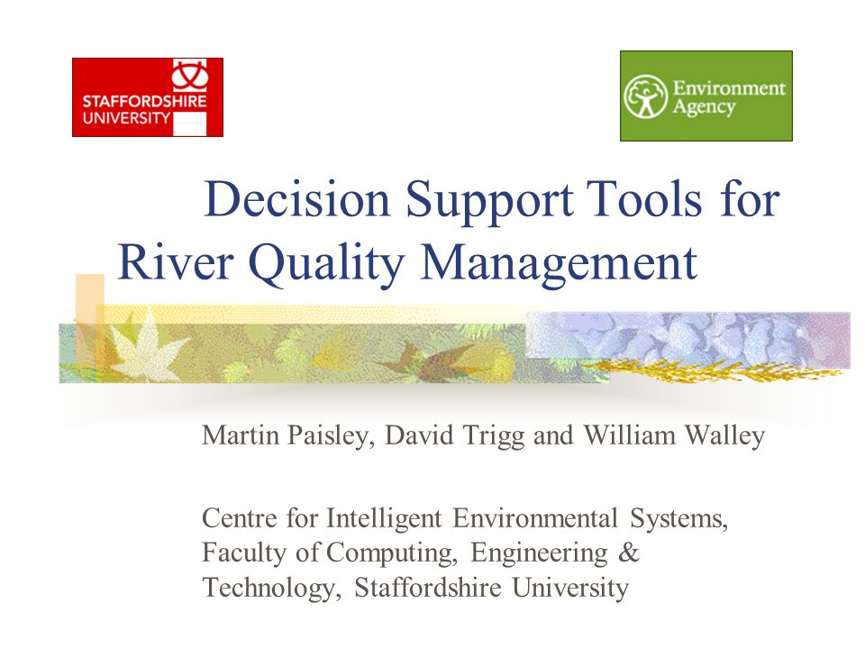 Decision Support Tools for River Quality Management Martin Paisley, David Trigg and William Walley Centre for Intelligent Environmental Systems, Facul