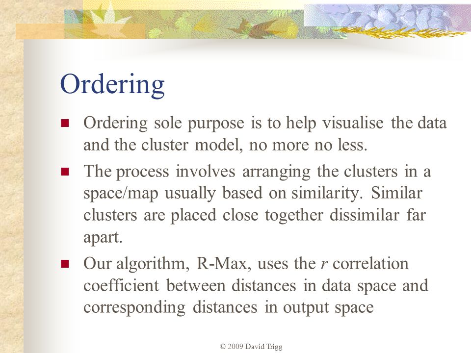 © 2009 David Trigg Ordering Ordering sole purpose is to help visualise the data and the cluster model, no more no less. The process involves arranging