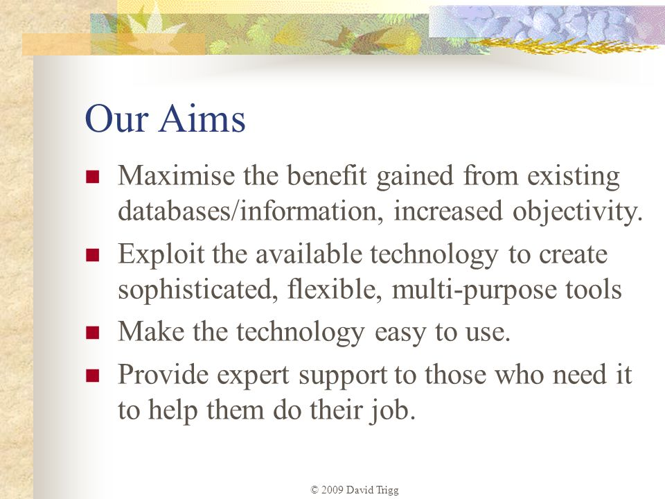 © 2009 David Trigg Our Aims Maximise the benefit gained from existing databases/information, increased objectivity. Exploit the available technology t