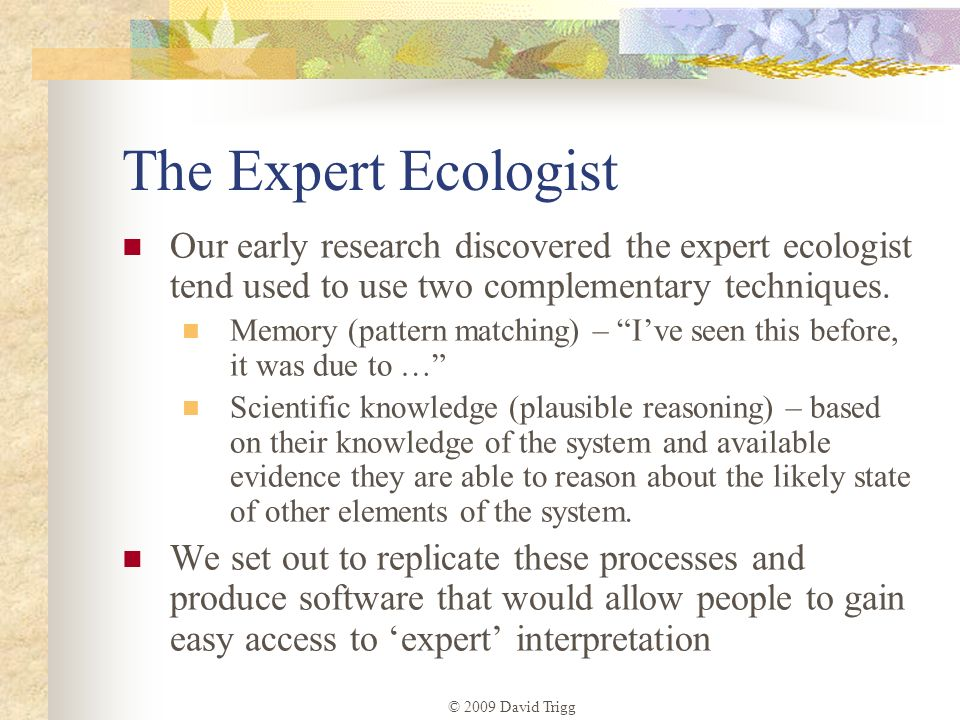 © 2009 David Trigg The Expert Ecologist Our early research discovered the expert ecologist tend used to use two complementary techniques. Memory (patt