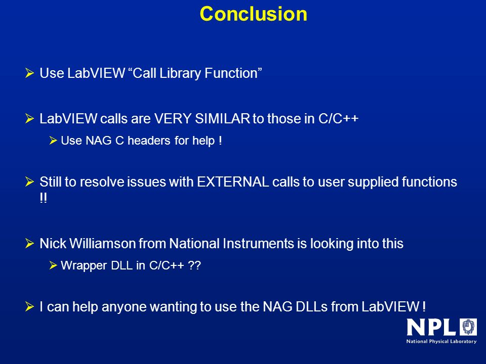 Conclusion Use LabVIEW Call Library Function LabVIEW calls are VERY SIMILAR to those in C/C++ Use NAG C headers for help ! Still to resolve issues wit