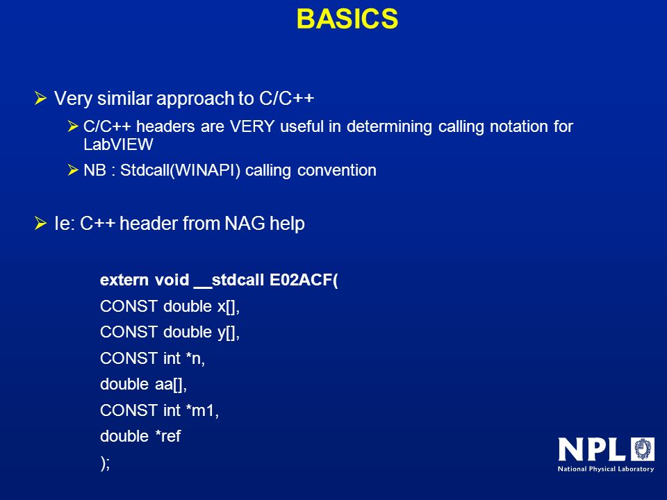 BASICS Very similar approach to C/C++ C/C++ headers are VERY useful in determining calling notation for LabVIEW NB : Stdcall(WINAPI) calling conventio