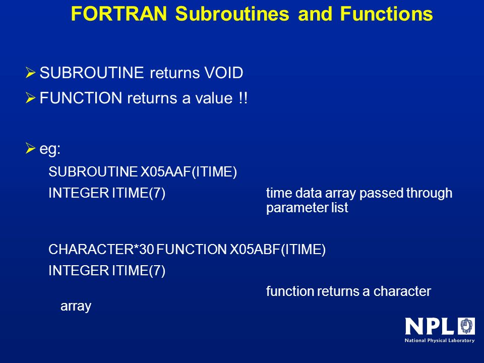FORTRAN Subroutines and Functions SUBROUTINE returns VOID FUNCTION returns a value !! eg: SUBROUTINE X05AAF(ITIME) INTEGER ITIME(7)time data array pas