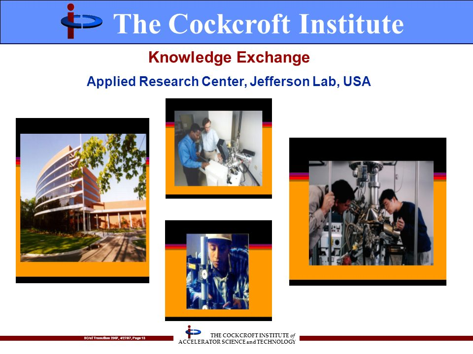 SC/st Transition 2007, 4/27/07, Page 13 THE COCKCROFT INSTITUTE of ACCELERATOR SCIENCE and TECHNOLOGY Knowledge Exchange Applied Research Center, Jefferson Lab, USA The Cockcroft Institute