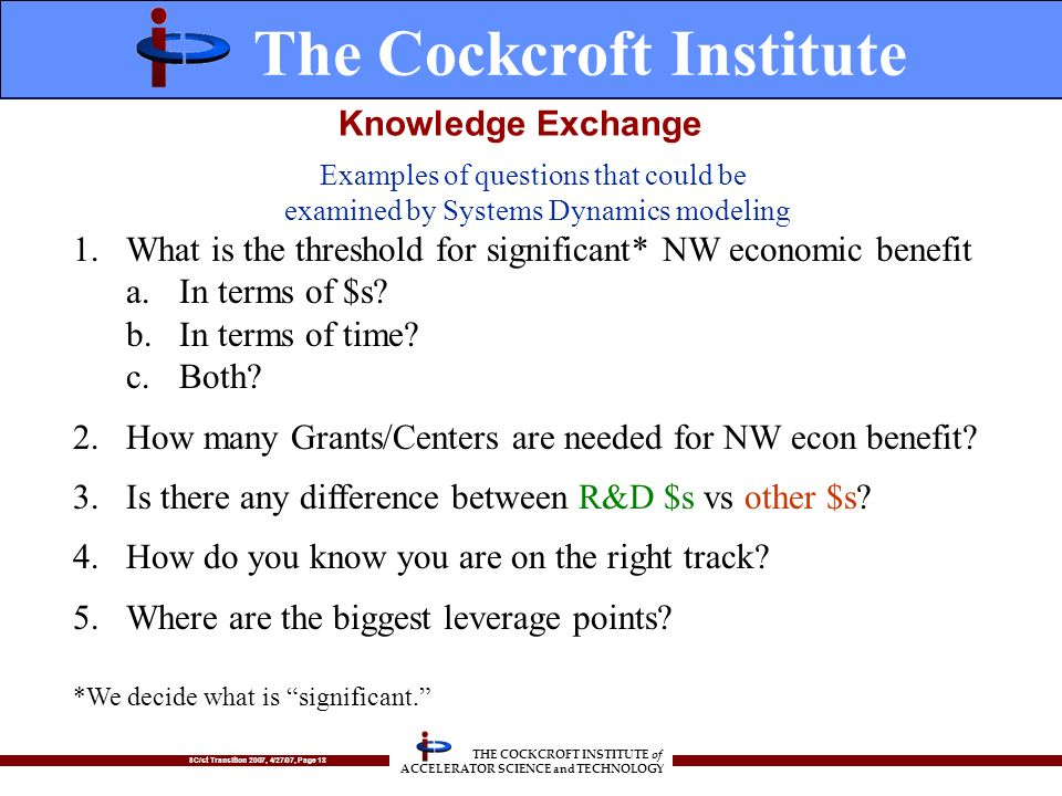 SC/st Transition 2007, 4/27/07, Page 18 THE COCKCROFT INSTITUTE of ACCELERATOR SCIENCE and TECHNOLOGY Knowledge Exchange 1.What is the threshold for significant* NW economic benefit a.In terms of $s.