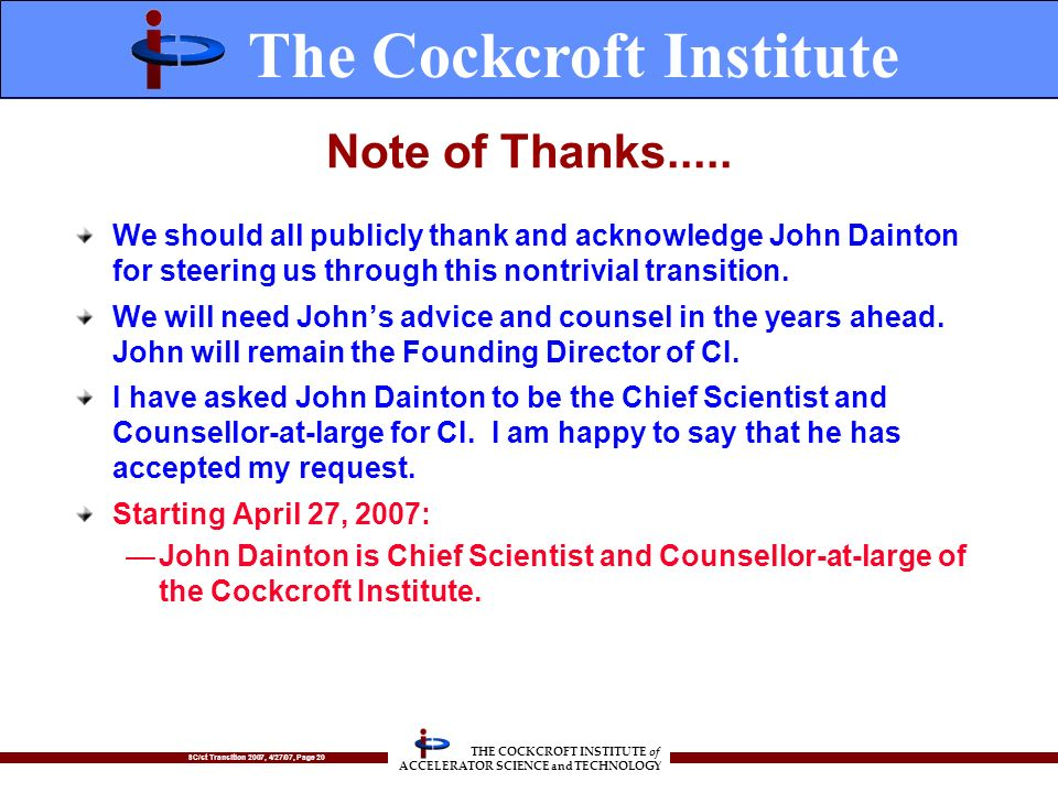SC/st Transition 2007, 4/27/07, Page 20 THE COCKCROFT INSTITUTE of ACCELERATOR SCIENCE and TECHNOLOGY Note of Thanks..... We should all publicly thank