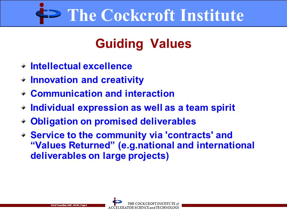 SC/st Transition 2007, 4/27/07, Page 3 THE COCKCROFT INSTITUTE of ACCELERATOR SCIENCE and TECHNOLOGY Guiding Values Intellectual excellence Innovation and creativity Communication and interaction Individual expression as well as a team spirit Obligation on promised deliverables Service to the community via contracts and Values Returned (e.g.national and international deliverables on large projects) The Cockcroft Institute