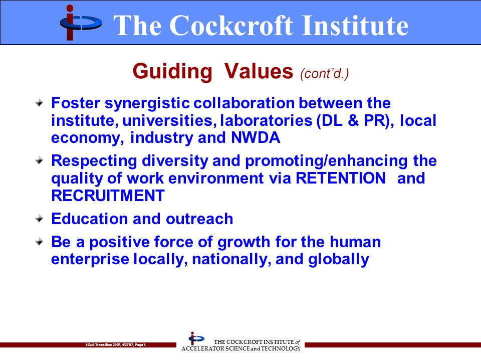 SC/st Transition 2007, 4/27/07, Page 4 THE COCKCROFT INSTITUTE of ACCELERATOR SCIENCE and TECHNOLOGY Guiding Values (contd.) Foster synergistic collaboration between the institute, universities, laboratories (DL & PR), local economy, industry and NWDA Respecting diversity and promoting/enhancing the quality of work environment via RETENTION and RECRUITMENT Education and outreach Be a positive force of growth for the human enterprise locally, nationally, and globally The Cockcroft Institute