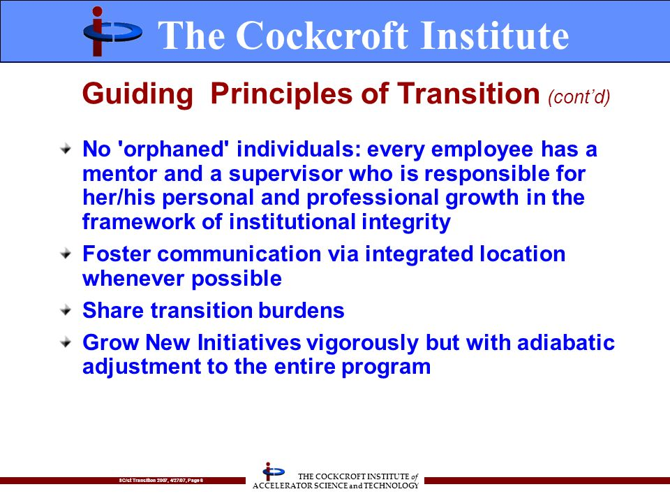SC/st Transition 2007, 4/27/07, Page 6 THE COCKCROFT INSTITUTE of ACCELERATOR SCIENCE and TECHNOLOGY No orphaned individuals: every employee has a mentor and a supervisor who is responsible for her/his personal and professional growth in the framework of institutional integrity Foster communication via integrated location whenever possible Share transition burdens Grow New Initiatives vigorously but with adiabatic adjustment to the entire program The Cockcroft Institute Guiding Principles of Transition (contd)