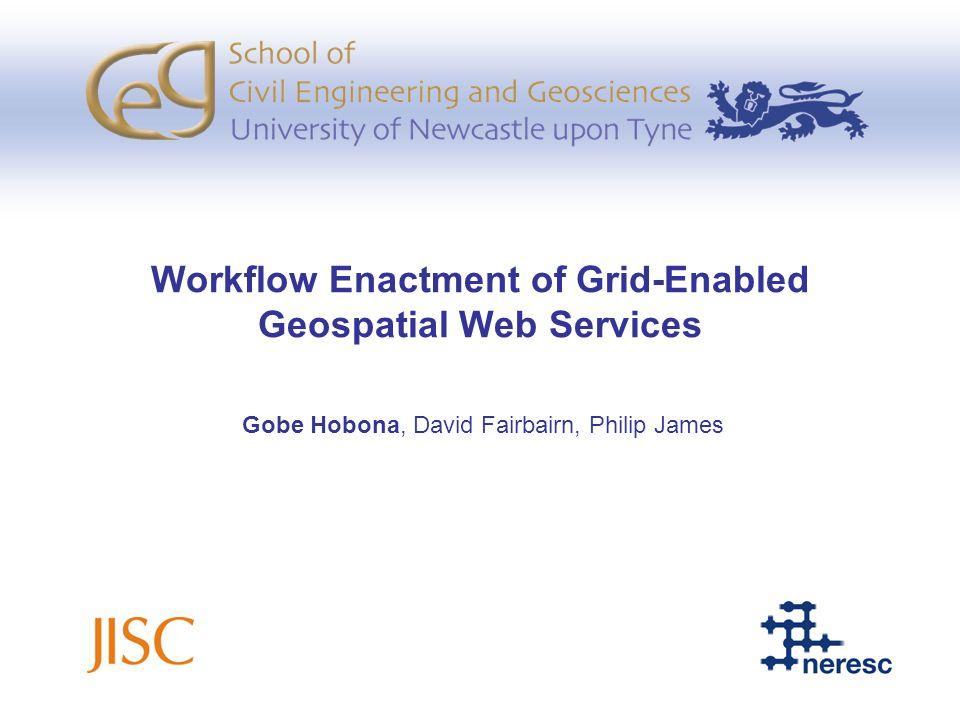 Workflow Enactment of Grid-Enabled Geospatial Web Services Gobe Hobona, David Fairbairn, Philip James