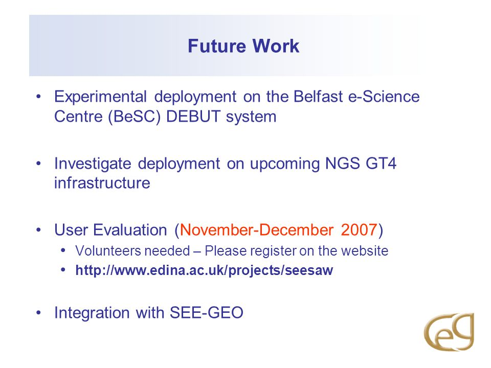 Future Work Experimental deployment on the Belfast e-Science Centre (BeSC) DEBUT system Investigate deployment on upcoming NGS GT4 infrastructure User