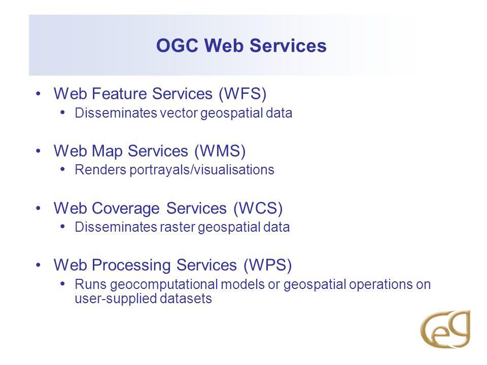 OGC Web Services Web Feature Services (WFS) Disseminates vector geospatial data Web Map Services (WMS) Renders portrayals/visualisations Web Coverage