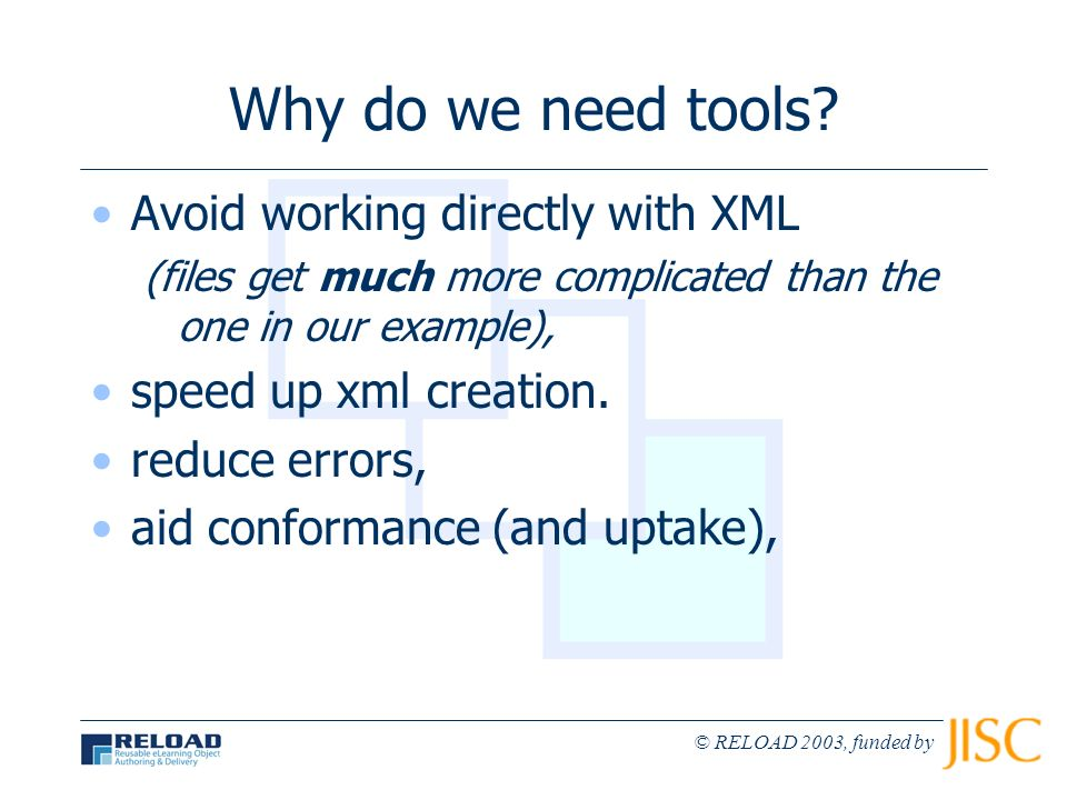 © RELOAD 2003, funded by Why do we need tools? Avoid working directly with XML (files get much more complicated than the one in our example), speed up