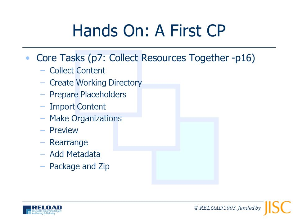 © RELOAD 2003, funded by Hands On: A First CP Core Tasks (p7: Collect Resources Together -p16) –Collect Content –Create Working Directory –Prepare Pla