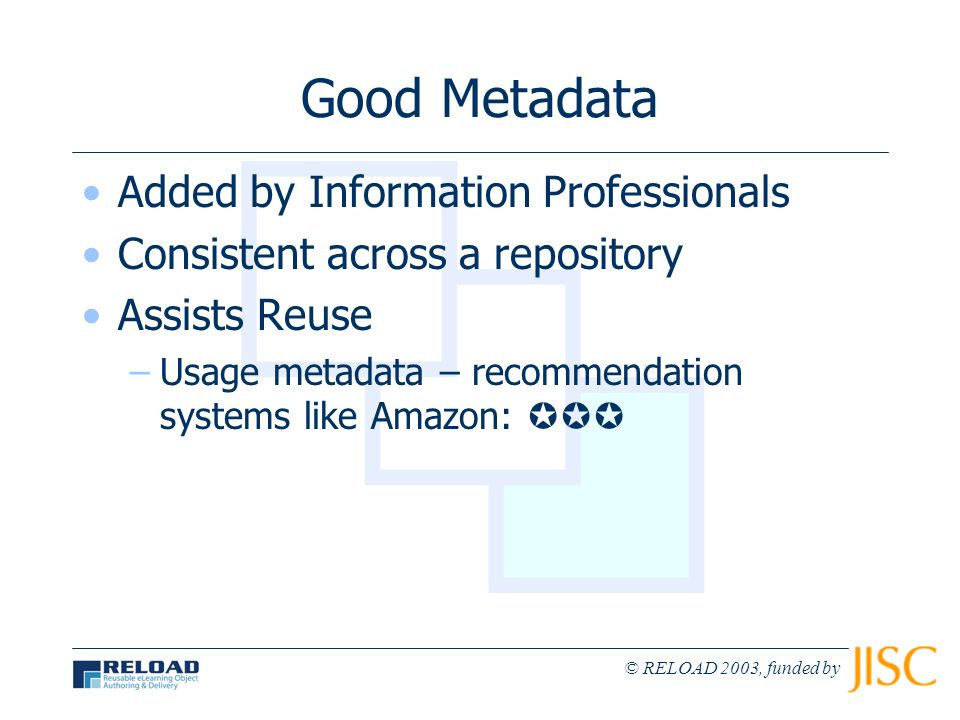 © RELOAD 2003, funded by Good Metadata Added by Information Professionals Consistent across a repository Assists Reuse –Usage metadata – recommendatio