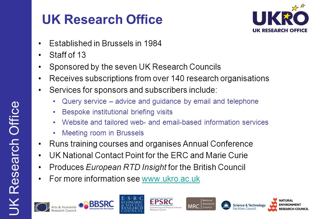 UK Research Office Established in Brussels in 1984 Staff of 13 Sponsored by the seven UK Research Councils Receives subscriptions from over 140 resear
