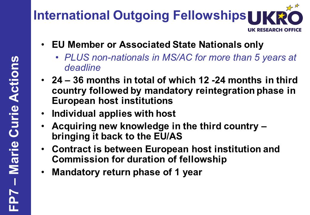 International Outgoing Fellowships FP7 – Marie Curie Actions EU Member or Associated State Nationals only PLUS non-nationals in MS/AC for more than 5