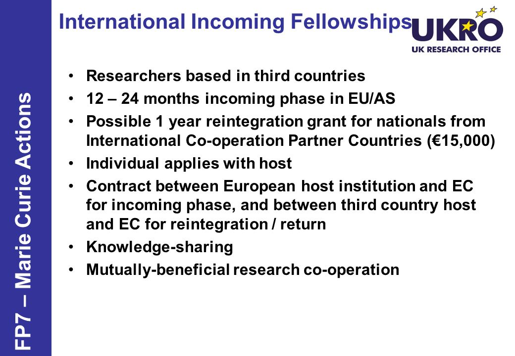 International Incoming Fellowships FP7 – Marie Curie Actions Researchers based in third countries 12 – 24 months incoming phase in EU/AS Possible 1 ye