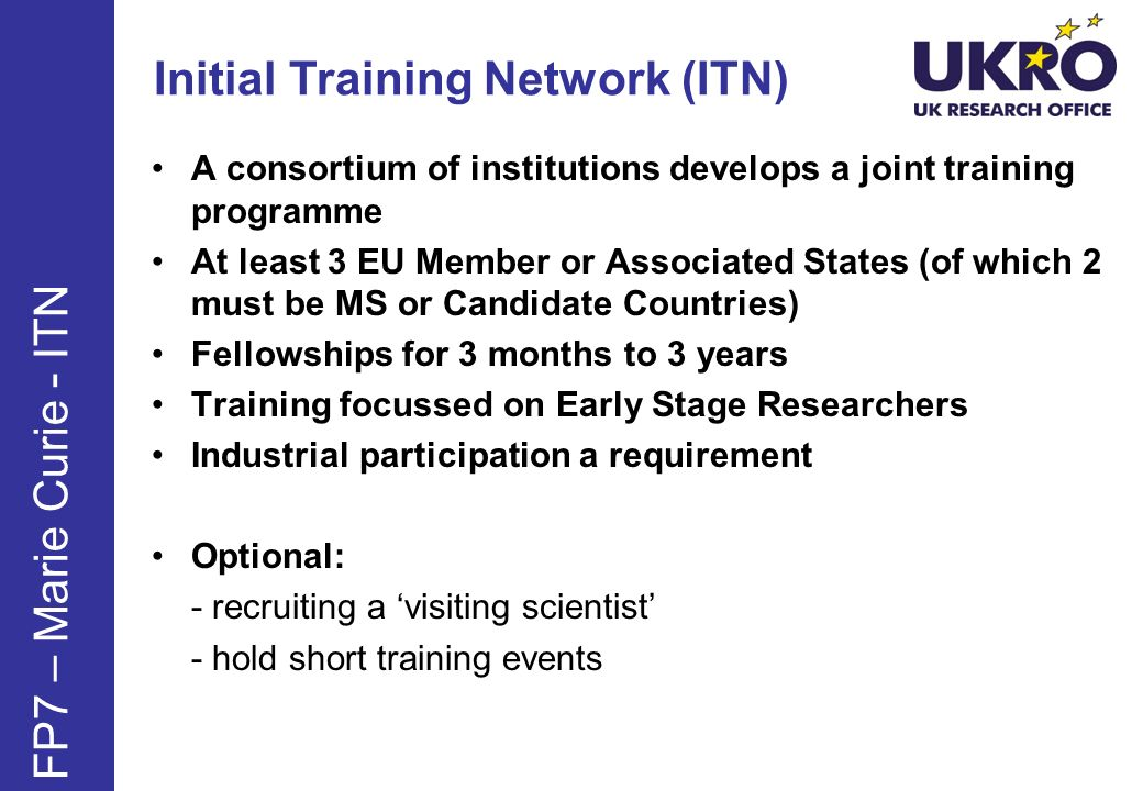 Initial Training Network (ITN) FP7 – Marie Curie - ITN A consortium of institutions develops a joint training programme At least 3 EU Member or Associ