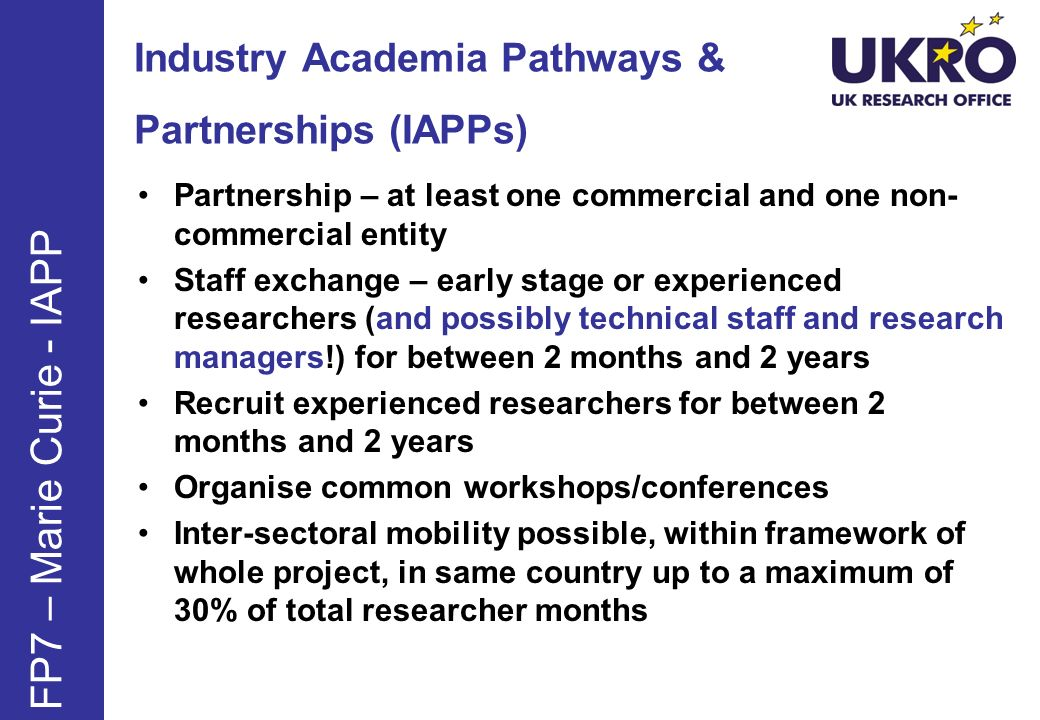 Industry Academia Pathways & Partnerships (IAPPs) FP7 – Marie Curie - IAPP Partnership – at least one commercial and one non- commercial entity Staff