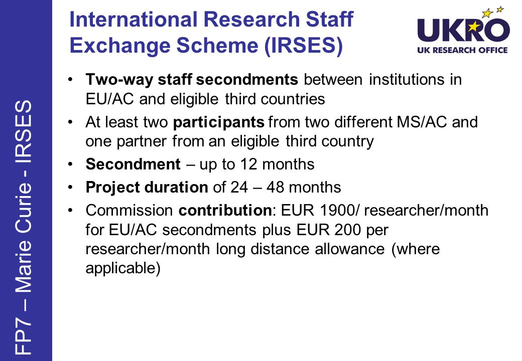 International Research Staff Exchange Scheme (IRSES) Two-way staff secondments between institutions in EU/AC and eligible third countries At least two