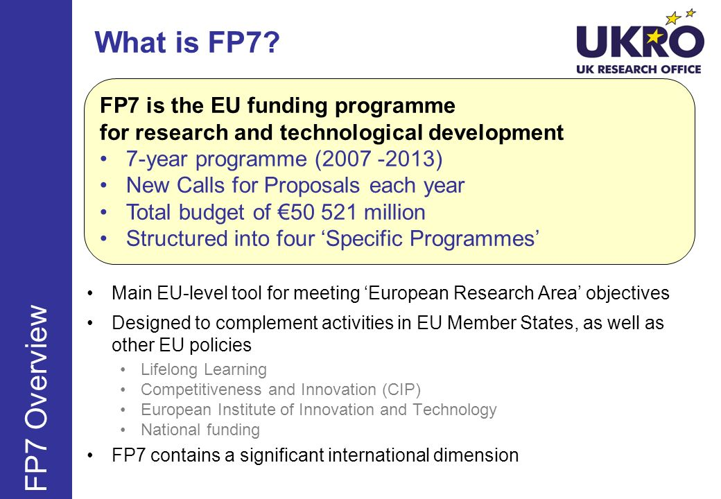 What is FP7? Main EU-level tool for meeting European Research Area objectives Designed to complement activities in EU Member States, as well as other
