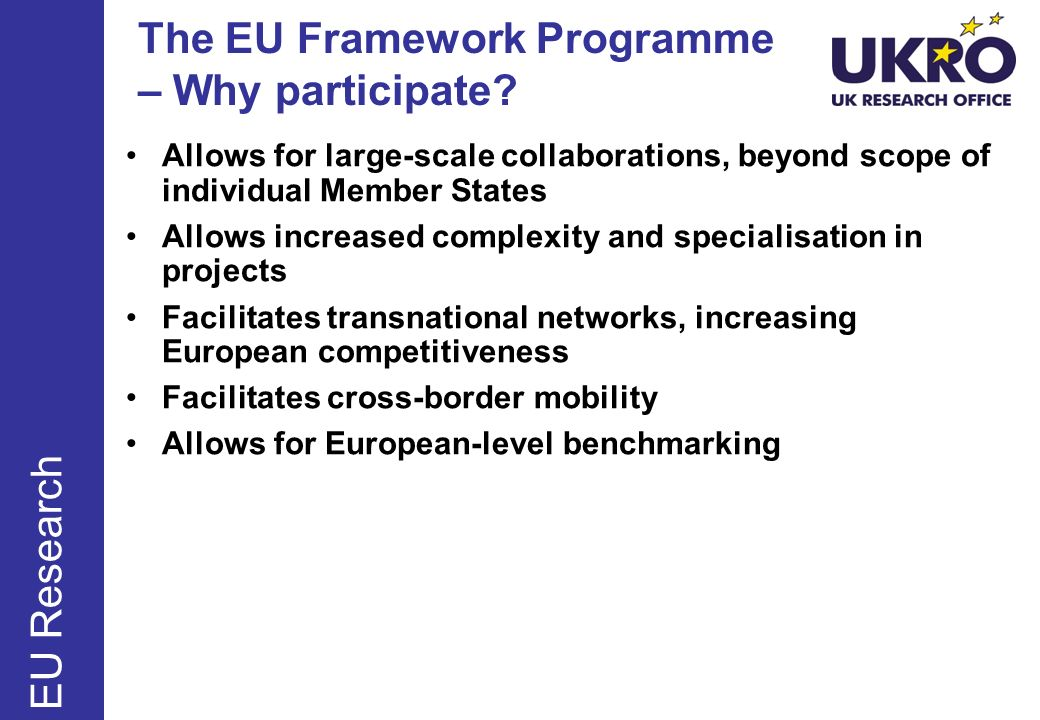 The EU Framework Programme – Why participate? Allows for large-scale collaborations, beyond scope of individual Member States Allows increased complex