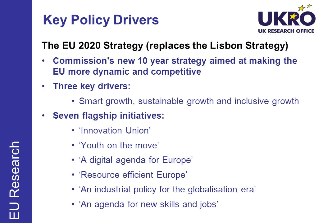 Key Policy Drivers The EU 2020 Strategy (replaces the Lisbon Strategy) Commission's new 10 year strategy aimed at making the EU more dynamic and compe