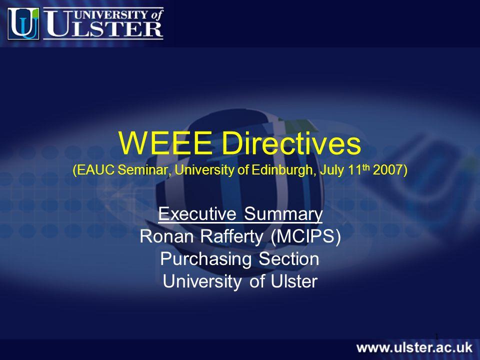 1 WEEE Directives (EAUC Seminar, University of Edinburgh, July 11 th 2007) Executive Summary Ronan Rafferty (MCIPS) Purchasing Section University of U