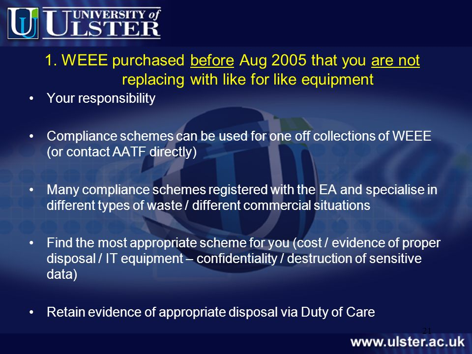 21 1. WEEE purchased before Aug 2005 that you are not replacing with like for like equipment Your responsibility Compliance schemes can be used for on