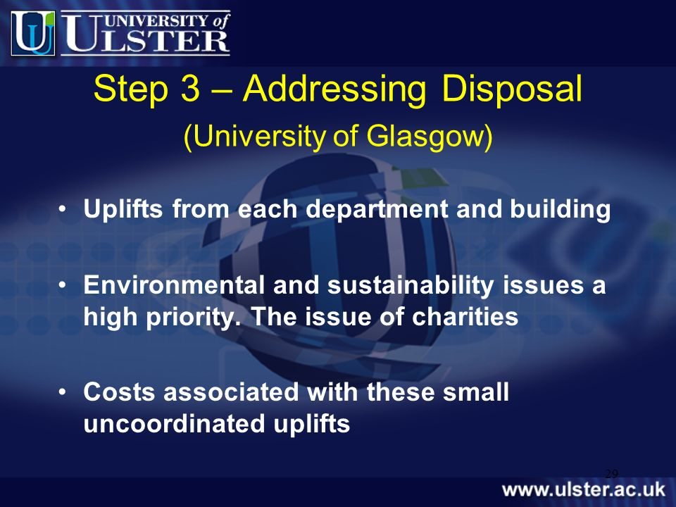 29 Step 3 – Addressing Disposal (University of Glasgow) Uplifts from each department and building Environmental and sustainability issues a high prior