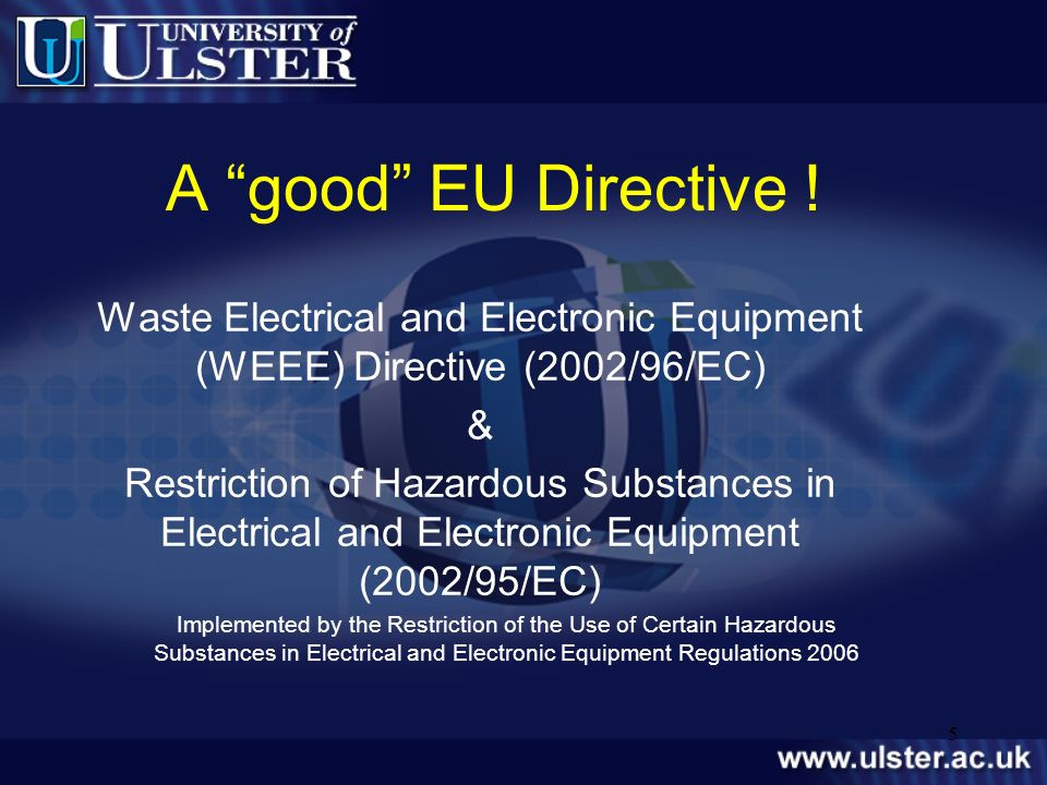 5 A good EU Directive ! Waste Electrical and Electronic Equipment (WEEE) Directive (2002/96/EC) & Restriction of Hazardous Substances in Electrical an