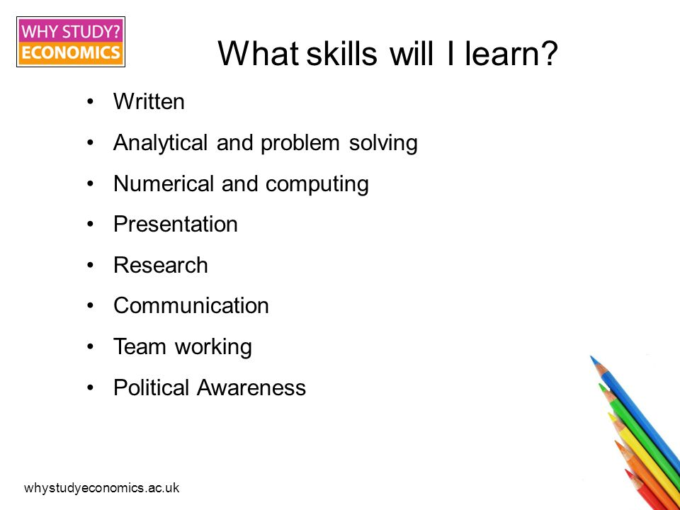 whystudyeconomics.ac.uk What skills will I learn? Written Analytical and problem solving Numerical and computing Presentation Research Communication T