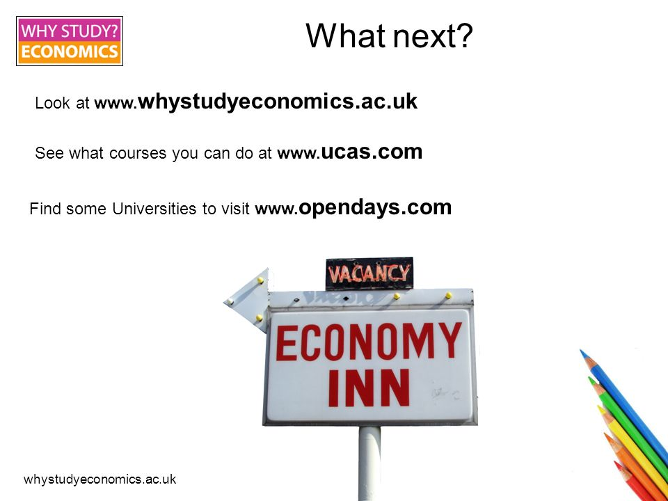whystudyeconomics.ac.uk What next? Look at www. whystudyeconomics.ac.uk See what courses you can do at www. ucas.com Find some Universities to visit w