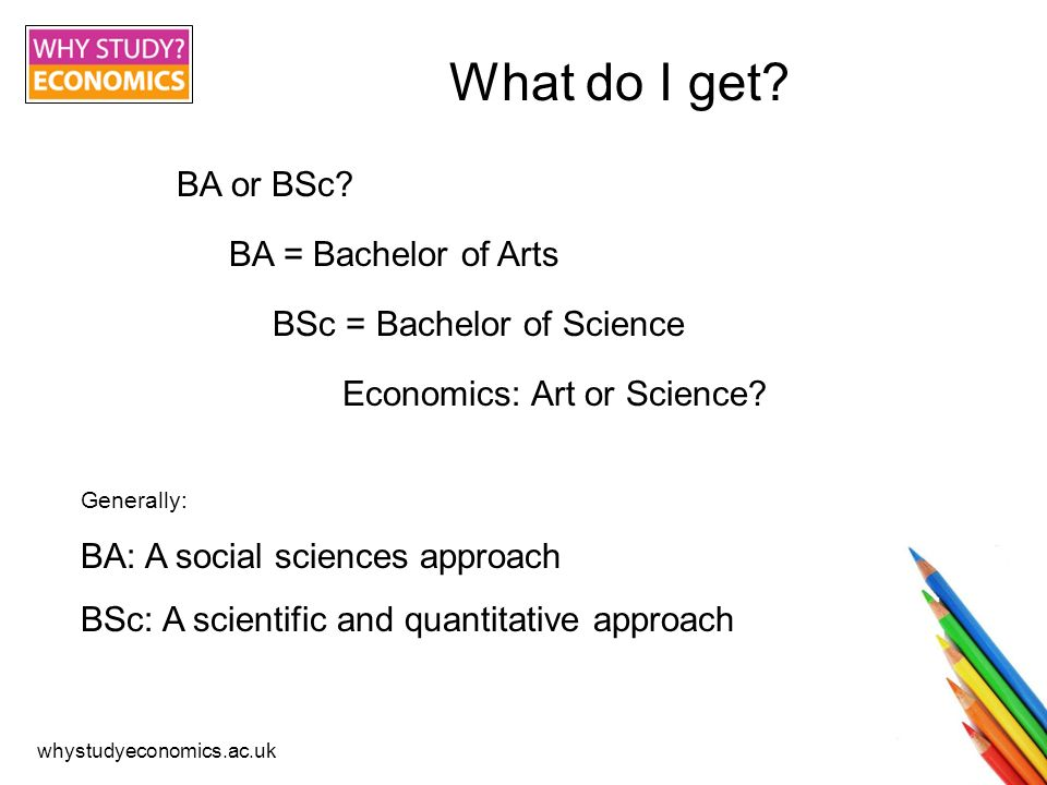 whystudyeconomics.ac.uk What do I get. BA or BSc.
