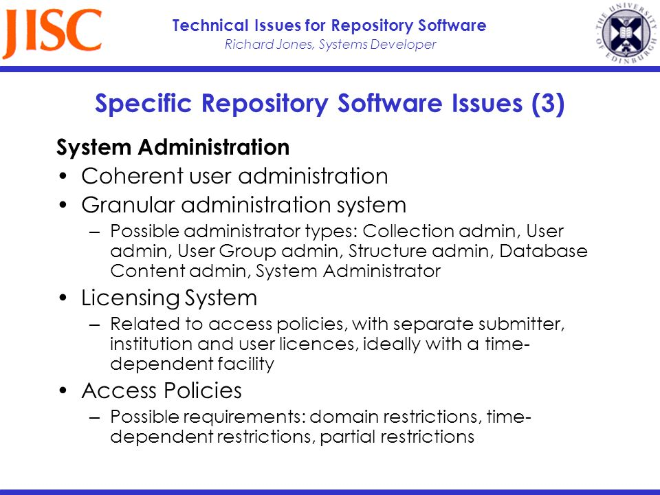Richard Jones, Systems Developer Technical Issues for Repository Software Specific Repository Software Issues (3) System Administration Coherent user administration Granular administration system Possible administrator types: Collection admin, User admin, User Group admin, Structure admin, Database Content admin, System Administrator Licensing System Related to access policies, with separate submitter, institution and user licences, ideally with a time- dependent facility Access Policies Possible requirements: domain restrictions, time- dependent restrictions, partial restrictions