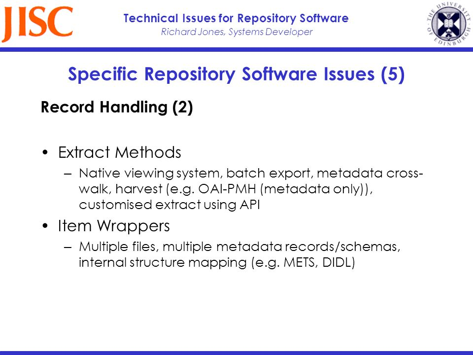 Richard Jones, Systems Developer Technical Issues for Repository Software Specific Repository Software Issues (5) Record Handling (2) Extract Methods Native viewing system, batch export, metadata cross- walk, harvest (e.g.