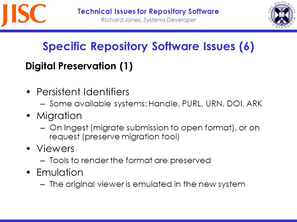 Richard Jones, Systems Developer Technical Issues for Repository Software Specific Repository Software Issues (6) Digital Preservation (1) Persistent Identifiers Some available systems: Handle, PURL, URN, DOI, ARK Migration On Ingest (migrate submission to open format), or on request (preserve migration tool) Viewers Tools to render the format are preserved Emulation The original viewer is emulated in the new system