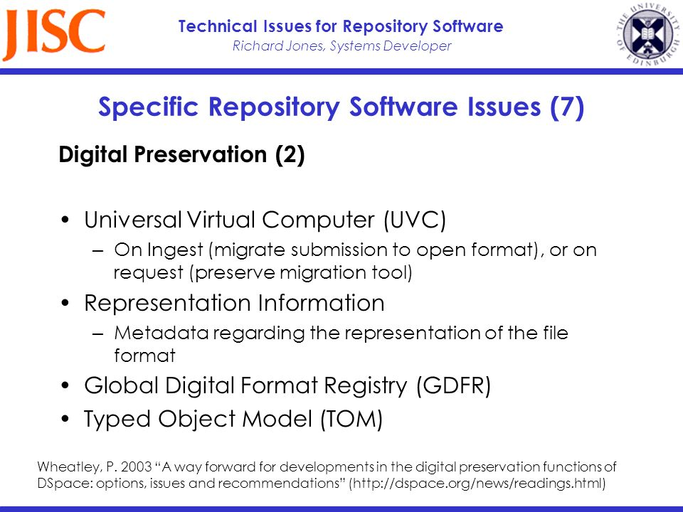 Richard Jones, Systems Developer Technical Issues for Repository Software Specific Repository Software Issues (7) Digital Preservation (2) Universal Virtual Computer (UVC) On Ingest (migrate submission to open format), or on request (preserve migration tool) Representation Information Metadata regarding the representation of the file format Global Digital Format Registry (GDFR) Typed Object Model (TOM) Wheatley, P.
