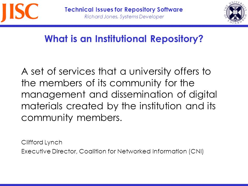 Richard Jones, Systems Developer Technical Issues for Repository Software What is an Institutional Repository? A set of services that a university off