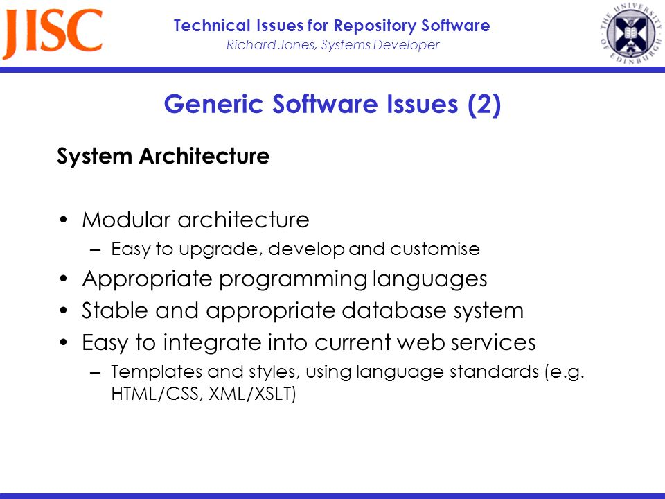 Richard Jones, Systems Developer Technical Issues for Repository Software Generic Software Issues (2) System Architecture Modular architecture Easy to upgrade, develop and customise Appropriate programming languages Stable and appropriate database system Easy to integrate into current web services Templates and styles, using language standards (e.g.
