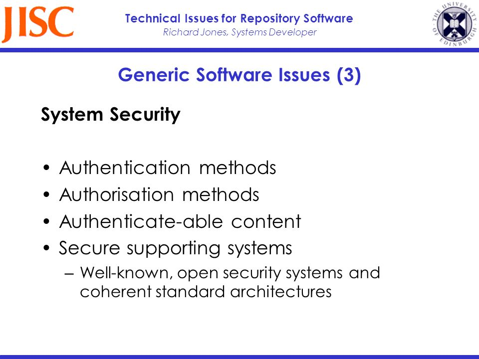 Richard Jones, Systems Developer Technical Issues for Repository Software Generic Software Issues (3) System Security Authentication methods Authorisation methods Authenticate-able content Secure supporting systems Well-known, open security systems and coherent standard architectures