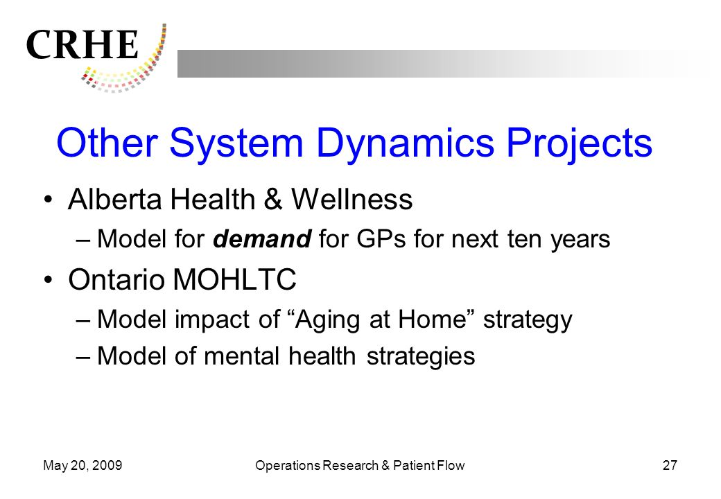 CRHE May 20, 2009Operations Research & Patient Flow27 Other System Dynamics Projects Alberta Health & Wellness –Model for demand for GPs for next ten