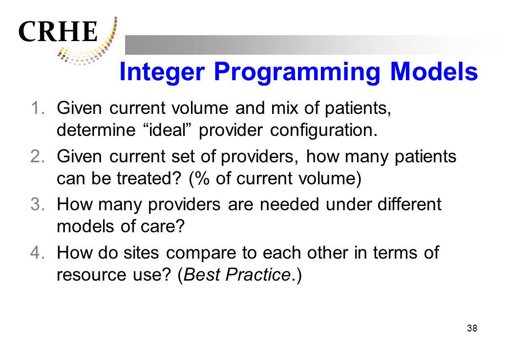 CRHE 38 Integer Programming Models 1.Given current volume and mix of patients, determine ideal provider configuration. 2.Given current set of provider