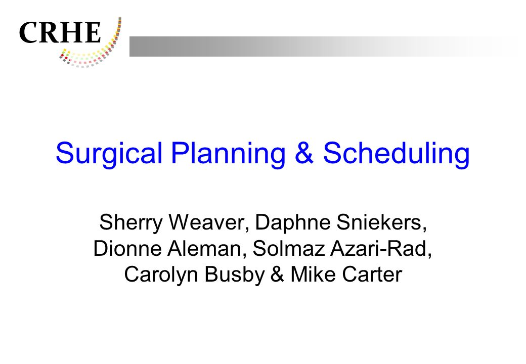 CRHE Surgical Planning & Scheduling Sherry Weaver, Daphne Sniekers, Dionne Aleman, Solmaz Azari-Rad, Carolyn Busby & Mike Carter