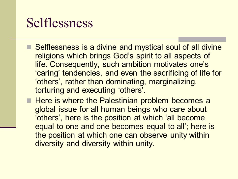 Selflessness Selflessness is a divine and mystical soul of all divine religions which brings Gods spirit to all aspects of life. Consequently, such am