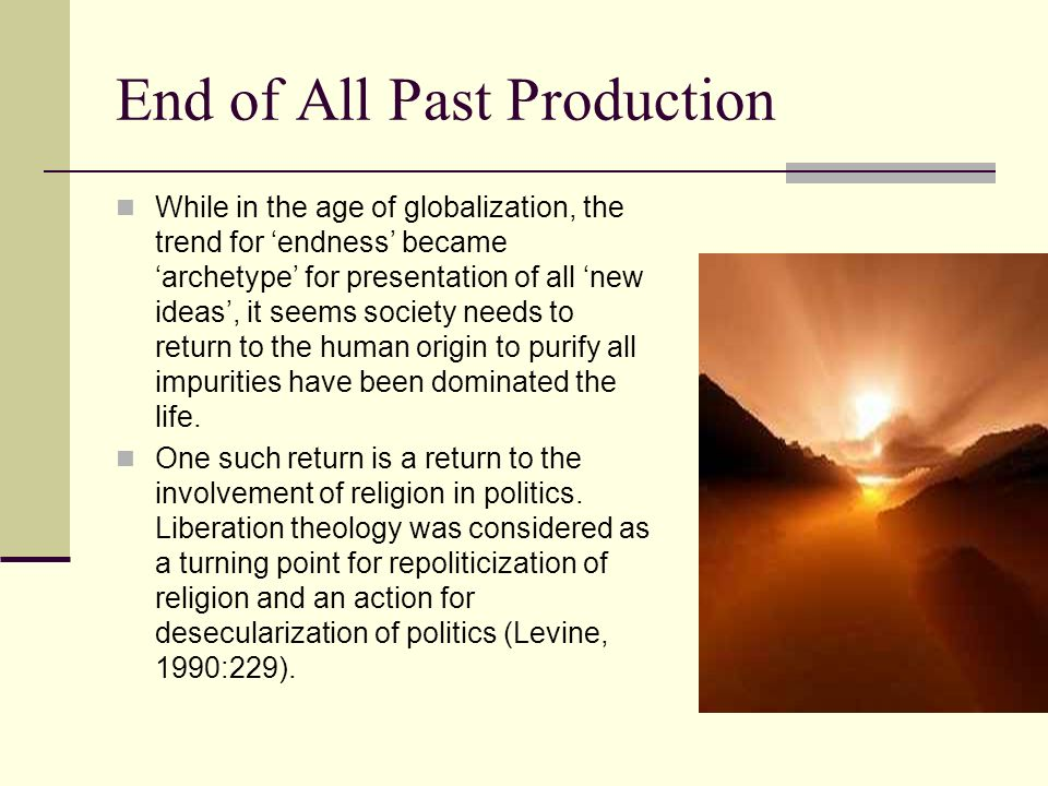End of All Past Production While in the age of globalization, the trend for endness became archetype for presentation of all new ideas, it seems socie